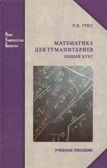 Грес П. Математика для гуманитариев. Общий курс. Учебное пособие (2 изд.)