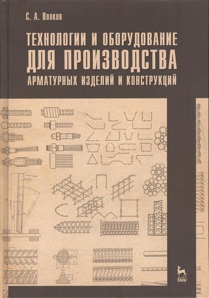 Волков С. Технологии и оборудование для производства арматурных изделий и конструкций: учебное пособие
