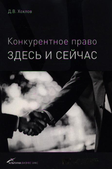 Хохлов Д.В. Конкурентное право Здесь и сейчас ISBN: 9785961410099 павел хохлов самый долгий рейс