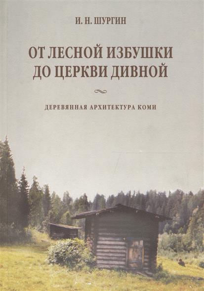 От лесной избушки до церкви дивной. Деревянная архитектура Коми
