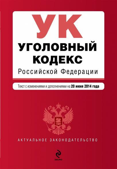 Уголовный кодекс Российской Федерации. Текст с изменениями и дополнениями на 20 июня 2014 года
