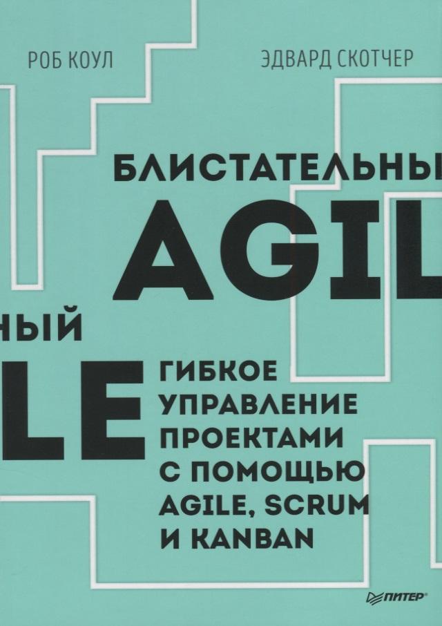 Коул Р., Скотчер Э. Блистательный Agile. Гибкое управление проектами с помощью Agile, Scrum и Kanban борис вольфсон гибкое управление проектами и продуктами