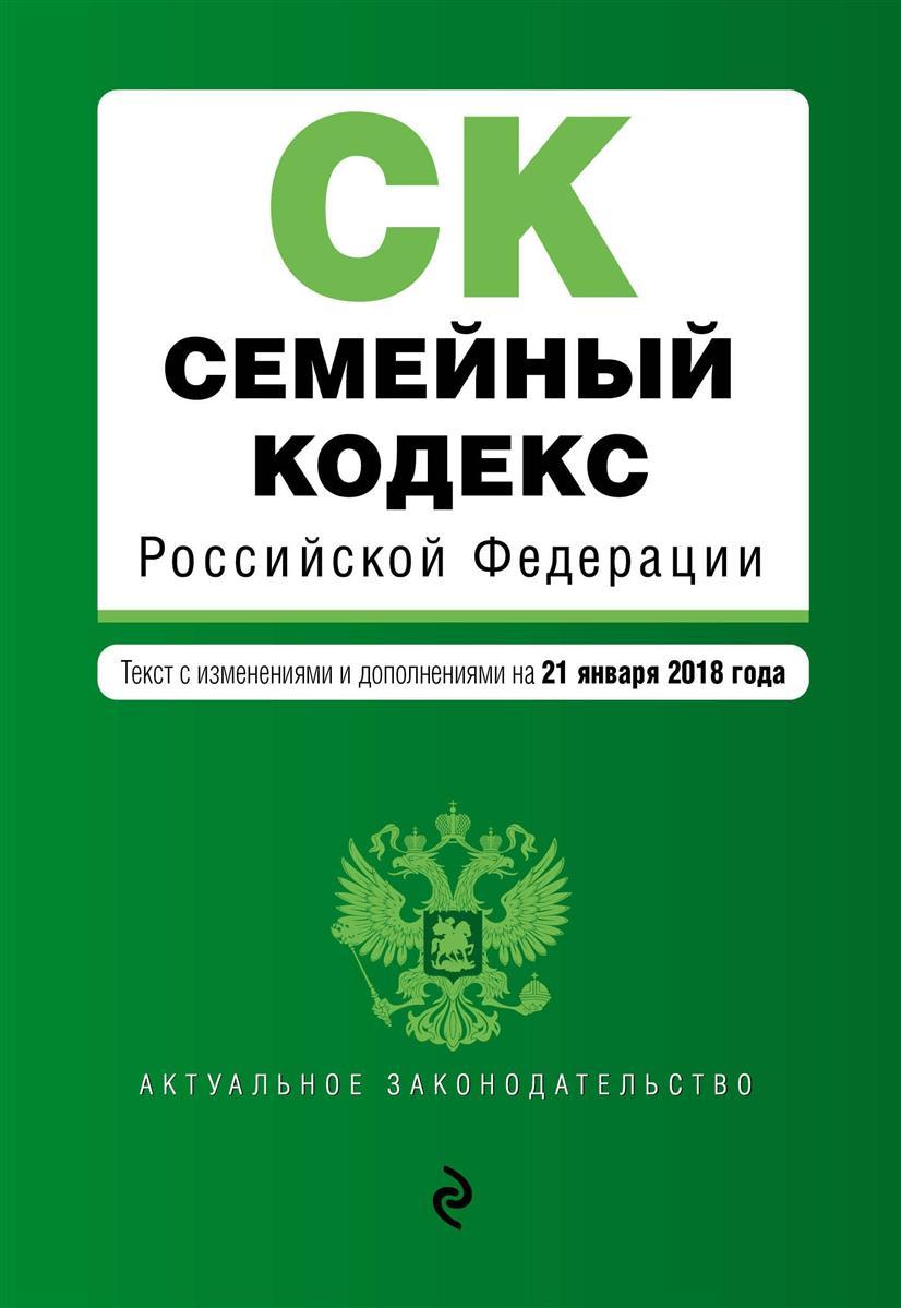 Семейный кодекс Российской Федерации. Текст с изменениями и дополнениями на 21 января 2018 г.