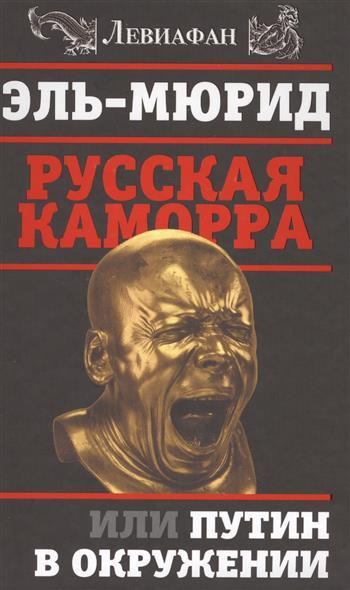 Эль-Мюрид Русская Каморра, или Путин в окружении эксмо русская каморра или путин в окружении