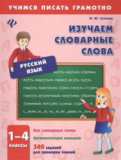 Сучкова И.: Русский язык. Изучаем словарные слова. 1-4 классы. Все словарные слова. Автоматизация навыков. 340 заданий для проверки знаний