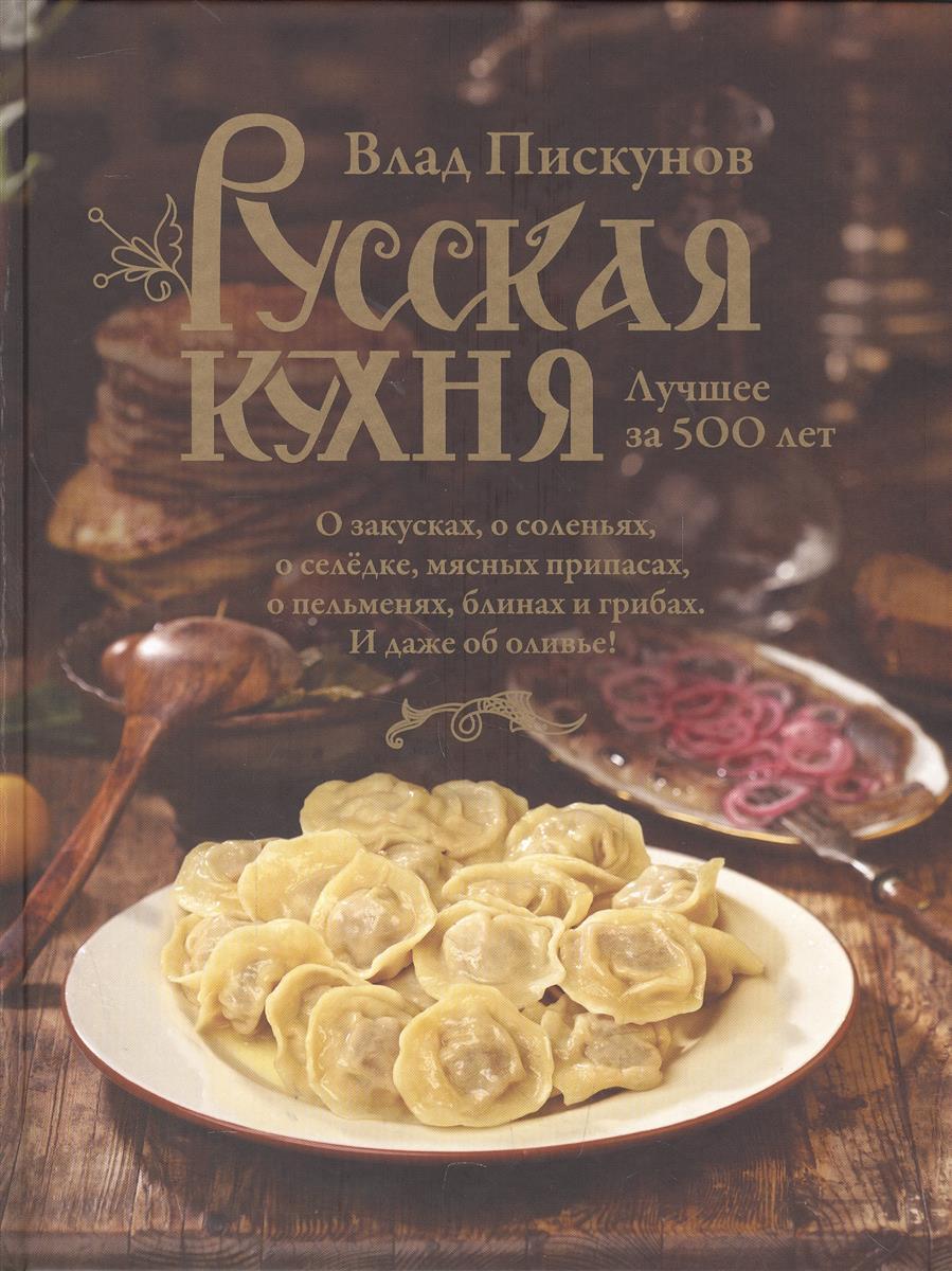 Пискунов В. Русская кухня. Лучшее за 500 лет. Книга первая
