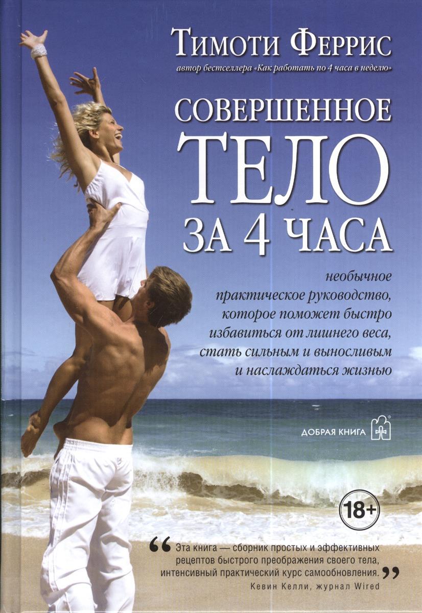 Феррис Т. Совершенное тело за 4 часа. Необычное практическое руководство, которое поможет быстро избавиться от лишнего веса, стать сильным и выносливым и наслаждаться жизнью совершенное тело за шесть недель