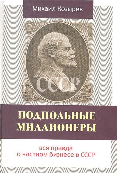 Козырев М.: Подпольные миллионеры Вся правда о частном бизнесе в СССР
