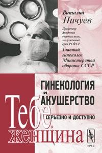 Пичуев В. Гинекология и акушерство серьезно и доступно Тебе, женщина серов а акушерство и гинекология