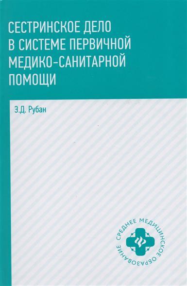 Рубан Э. Сестринское дело в системе первичной медико-санитарной помощи. Учебное пособие
