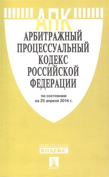 Арбитражный процессуальный кодекс Российской Федерации. По состоянию на 25 апреля 2014 г.