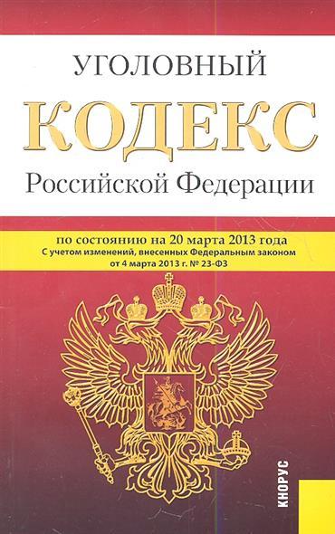 Уголовный кодекс Российской Федерации по состоянию на 20 марта 2013 г. С учетом изменений, внесенных Федеральным законом от 4 марта 2013 г. № 23-ФЗ