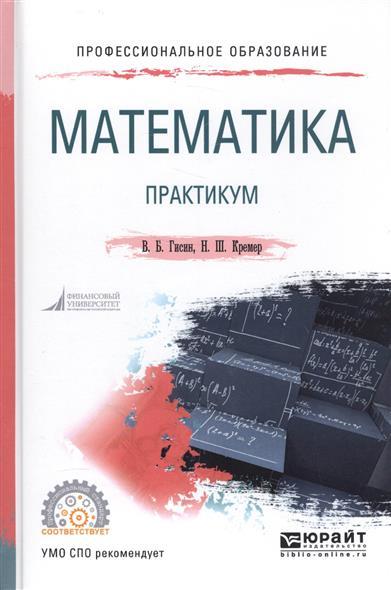 Гисин В., Кремер Н. Математика. Практикум кремер н фридман м линейная алгебра учебник и практикум