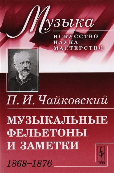 Музыкальные фельетоны и заметки: 1868-1876