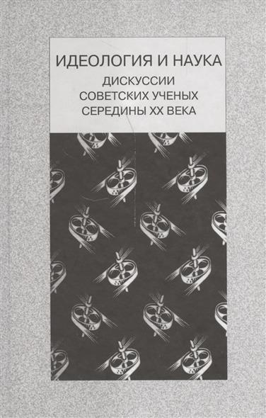 Идеология и наука. Дискуссии советских ученых середины ХХ века