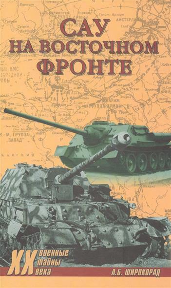 Широкорад А. САУ на Восточном фронте ISBN: 9785444455234 оллерберг й немецкий снайпер на восточном фронте