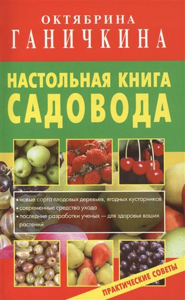 Ганичкина О., Ганичкин А. Настольная книга садовода. Практические советы