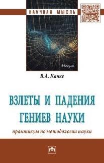Канке В. Взлеты и падения гениев науки. Практикум по методологии науки. Монография