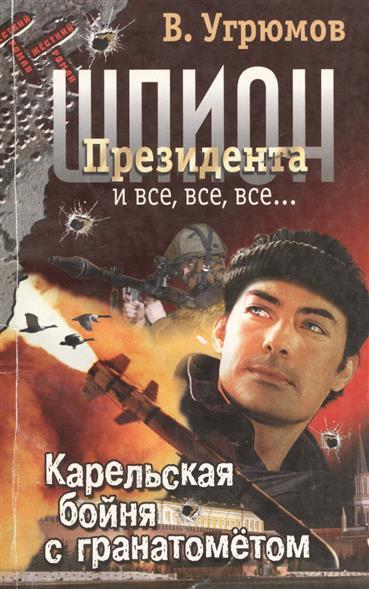 Шпион Президента 6 Карельская бойня с гранатометом