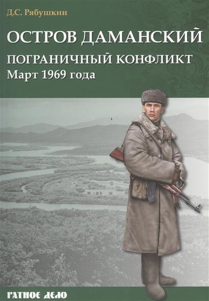 Рябушкин Д. Остров Даманский. Пограничный конфликт. Март 1969 года