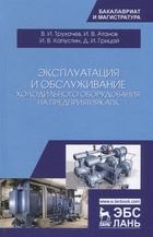 Эксплуатация и обслуживание холодильного оборудования на предприятиях АПК. Учебное пособие