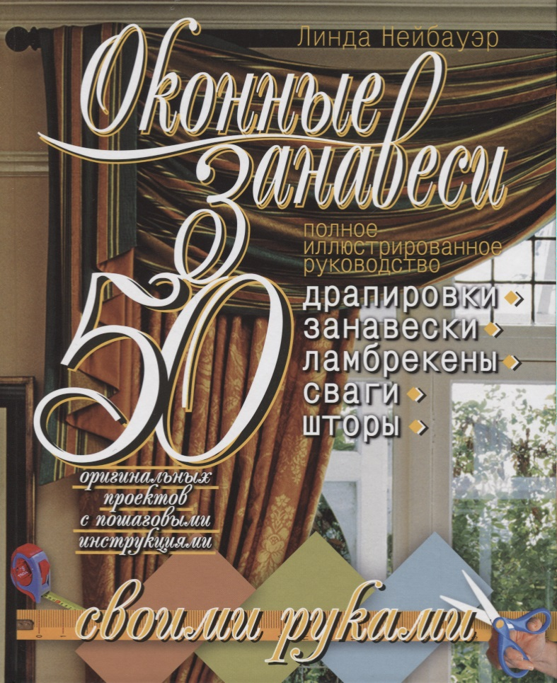 Нейбауэр Л. занавеси. 50 оригинальных проектов с пошаговыми инструкциями. Полное иллюстрированное руководство