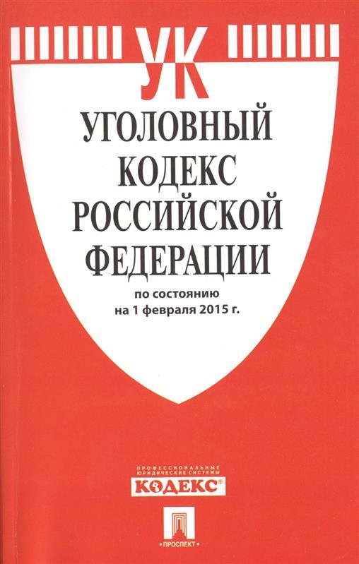 Уголовный кодекс Российской Федерации. По состоянию на 1 февраля 2015 г.