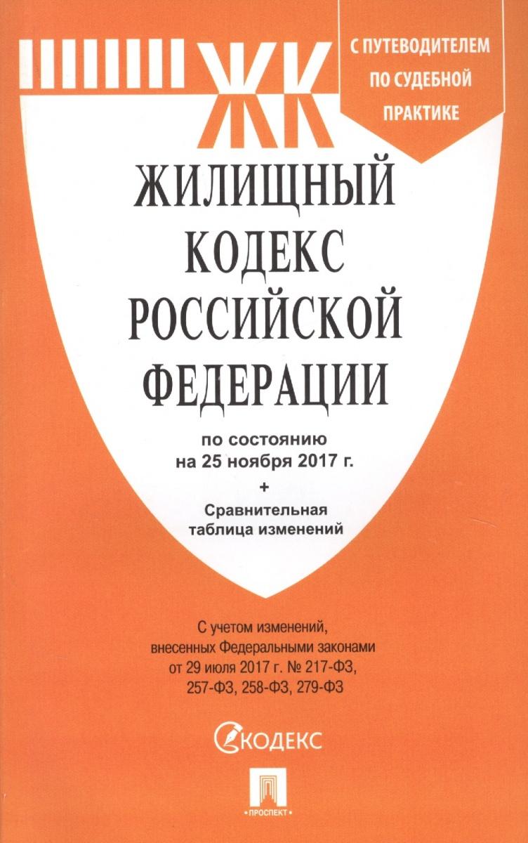 Жилищный кодекс Российской Федерации. По состоянию на 25 ноября 2017 г. + Сравнительная таблица изменений. С путеводителем по судебной практике