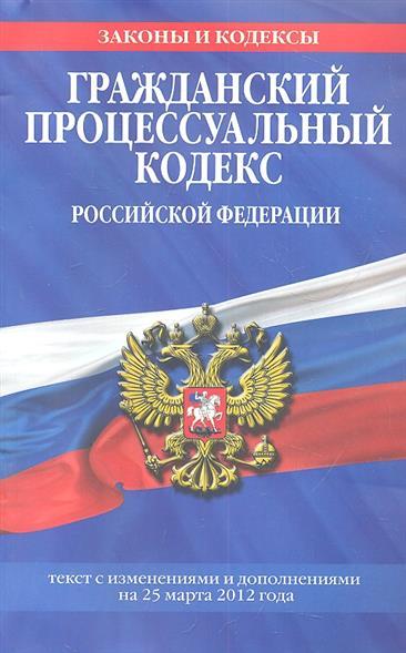 Гражданский процессуальный кодекс Российской Федерации. Текст с изменениями и дополнениями на 25 марта 2012 года