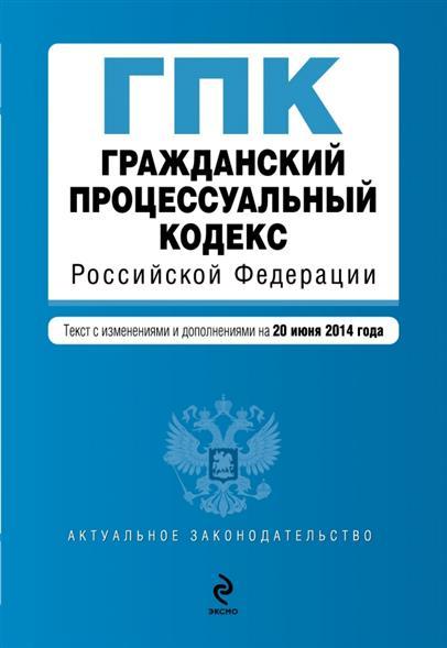 Гражданский процессуальный кодекс Российской Федерации. Текст с изменениями и дополнениями на 20 июня 2014 года