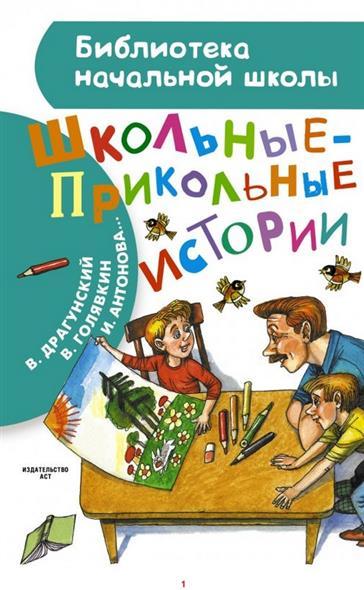 Драгунский В., Голявкин В., Антонова И. и др. Школьные прикольные истории