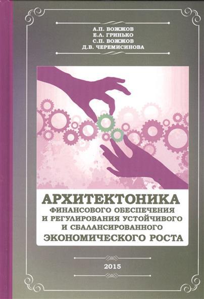Архитекторика финансового обеспечения и регулирования устойчивого и сбалансированного экономического роста. Монография