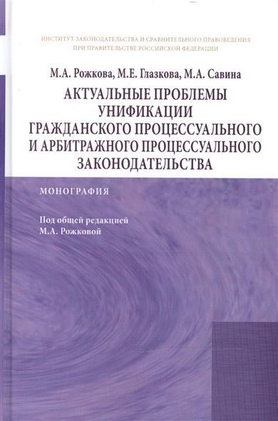 Актуальные проблемы унификации гражданского процессуального и арбитражного процессуального законодательства: Монография