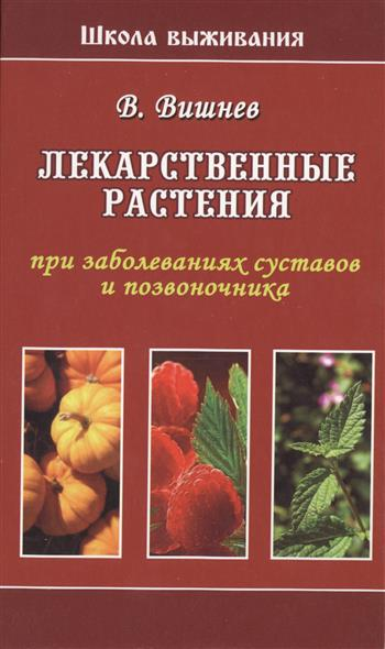 Вишнев В. Лекарственные растения при заболеваниях суставов и позвоночника галина гальперина массаж при заболеваниях позвоночника