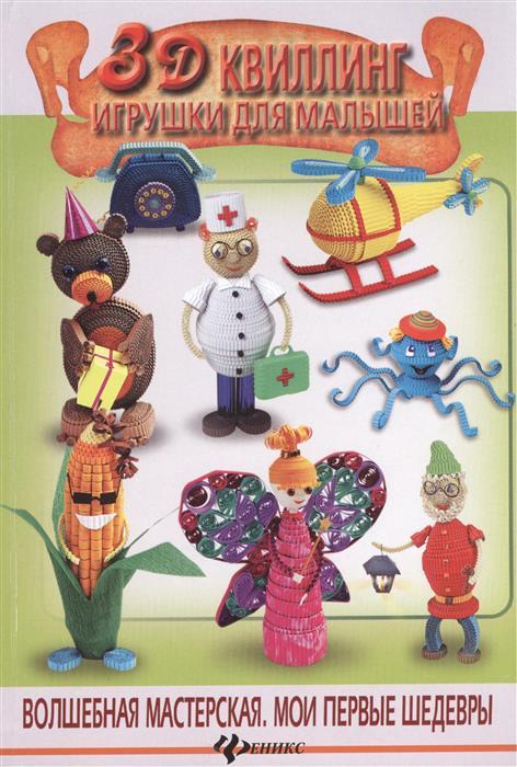 Шквыря Ж. 3D квиллинг. Игрушки для малышей е в селезнева цветы и игрушки из скрученной бумаги квиллинг для малышей