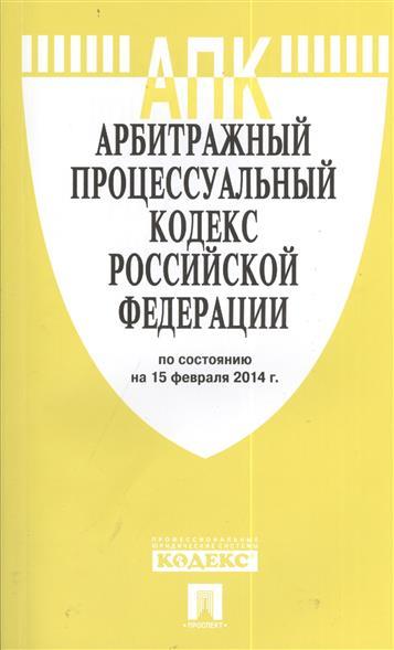 Арбитражный процессуальный кодекс Российской Федерации. По состоянию на 15 февраля 2014 г.