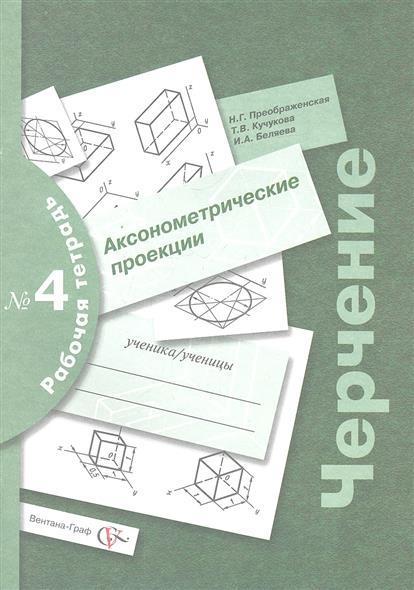 Черчение. Аксонометрические проекции. Рабочая тетрадь № 4. Издание второе, переработанное и дополненное