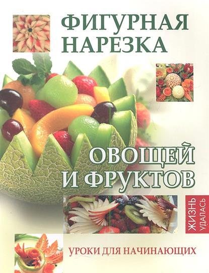 Фигурная нарезка овощей и фруктов: уроки для начинающих. Издание второе
