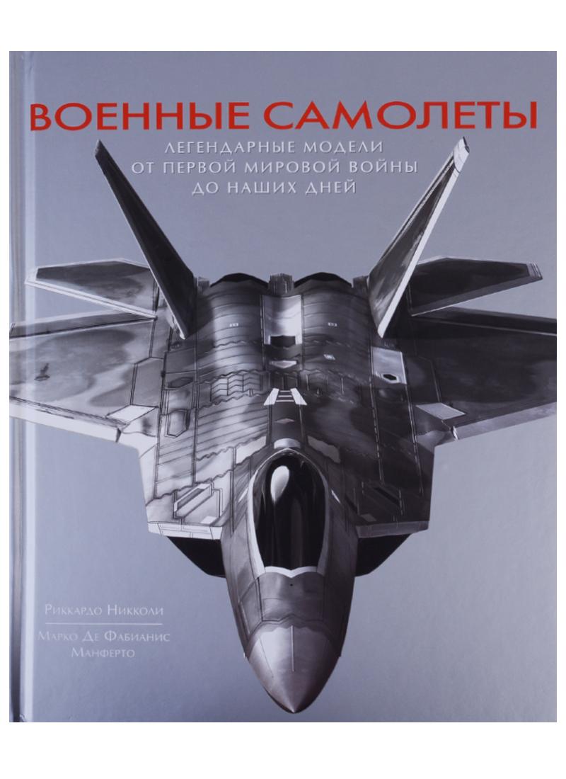 Никколи Р., Манферто М. Военные самолеты. Легендарные модели от первой мировой войны до наших дней