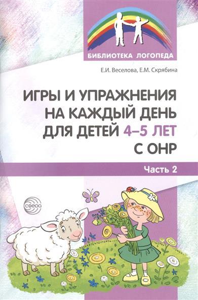 Веселова Е., Скрябина Е. Игры и упражнения на каждый день для детей 4-5 лет с ОНР. Часть 2