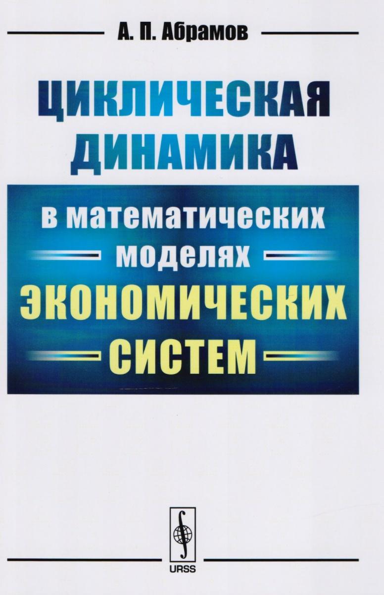 Абрамов А. Циклическая динамика в математических моделях экономических систем ISBN: 9785971046585