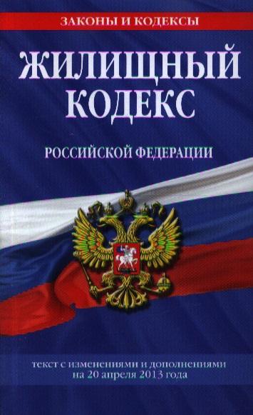 Жилищный кодекс Российской Федерации. Текст с изменениями и дополнениями на 20 апреля 2013 года