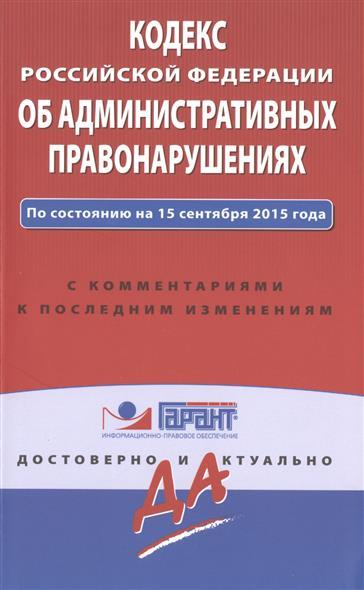 Кодекс Российской Федерации об административных правонарушениях. По состоянию на 15 сентября 2015 года. С комментариями к последним изменениям