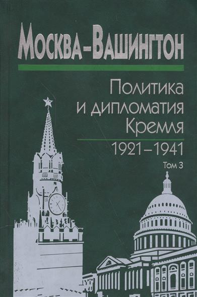 Москва-Вашингтон. Политика и дипломатия Кремля 1921-1941. Сборник документов в трех томах. Том 3. 1933-1941