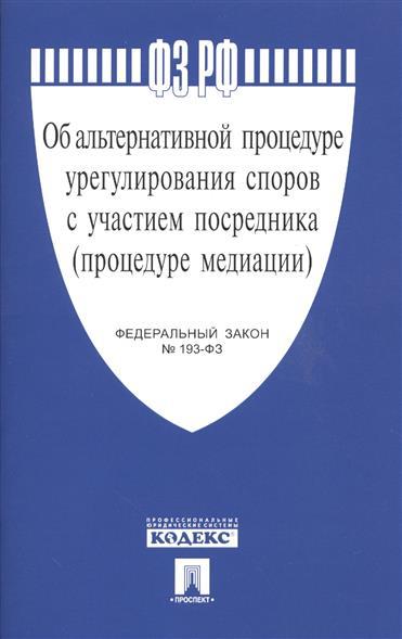 Федеральный закон Об альтернативной процедуре урегулирования споров с участием посредника (процедуре медиации) ФЗ № 193-ФЗ