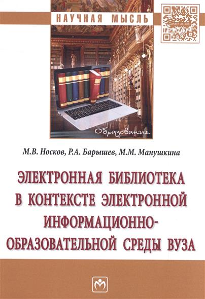 Носков М., Барышев Р., Манушкина М. Электронная библиотека в контексте электронной информационно-образовательной среды вуза. Монография