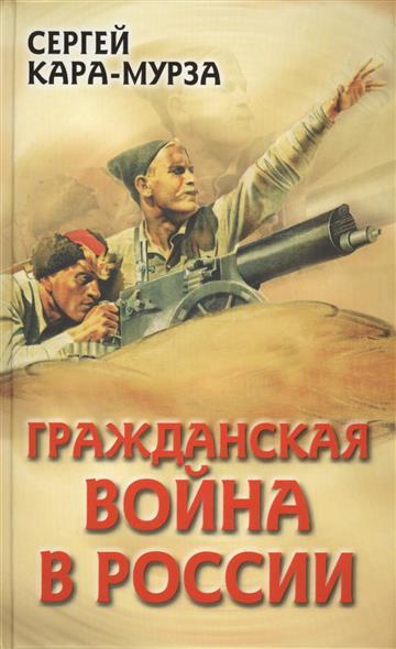 Кара-Мурза С. Гражданская война в России ISBN: 9785443807317