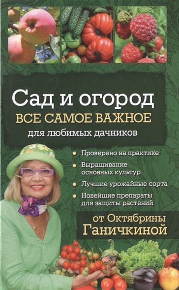 Ганичкина О., Ганичкин А. Сад и огород. Все самое важное для любимых дачников от Октябрины Ганичкиной