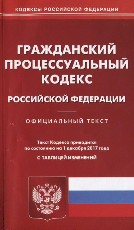 Гражданский процессуальный кодекс Российской Федерации. Официальный текст. По состоянию на 1 декабря 2017 года. С таблицей изменений
