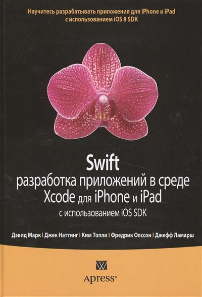 Марк Д. Swift. Разработка приложений в среде Xcode для iPhone и iPad с использованием iOS SDK дэвид марк джек наттинг ким топли фредрик т олссон джефф ламарш swift разработка приложений в среде xcode для iphone и ipad с использованием ios sdk